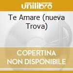 TE AMARE (NUEVA TROVA) cd musicale di M.RAMOS/P.MILANES/S.