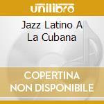 JAZZ LATINO A LA CUBANA cd musicale di IRAKERE/E.SALVADOR/P
