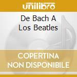 DE BACH A LOS BEATLES cd musicale di LEO BROUWER