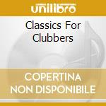 CLASSICS FOR CLUBBERS cd musicale di AA.VV.