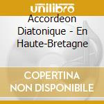Accordeon Diatonique - En Haute-Bretagne cd musicale di ACCORDEON