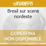 Bresil sur scene nordeste cd musicale di Artisti Vari