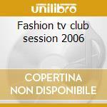 Fashion tv club session 2006 cd musicale di Artisti Vari