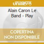Alain Caron Le Band - Play cd musicale di CARON ALAIN
