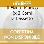 IL FLAUTO MAGICO (X 3 CORNI DI BASSETTO cd musicale di Wolfgang Amadeus Mozart