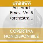 Ansermet Ernest Vol.6 /orchestra Della Suisse Romande cd musicale