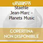 Staehle Jean-Marc - Planets Music cd musicale di Jean-marc Staehle