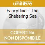Fancyfluid - The Sheltering Sea cd musicale di Fancyfluid