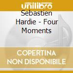 Hardie, Sebastien - Four Moments cd musicale di Hardie Sebastian