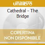 Cathedral - The Bridge cd musicale di Cathedral