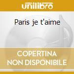 Paris je t'aime cd musicale di Artisti Vari