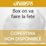 Box on va faire la fete cd musicale di Artisti Vari