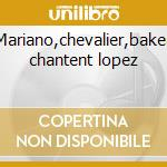 Mariano,chevalier,baker chantent lopez cd musicale di Vv.aa. - f.lopez