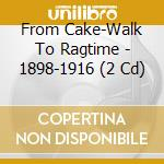 From Cake-Walk To Ragtime - 1898-1916 cd musicale di FROM CAKE - WALK TO