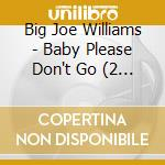 Big Joe Williams - Baby Please Don'T Go cd musicale di WILLIAMS BIG JOE
