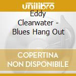 Eddy Clearwater - Blues Hang Out cd musicale