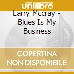 Larry Mccray - Blues Is My Business cd musicale di MCCRAY LARRY