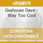 Gashouse Dave - Way Too Cool cd musicale di GASHOUSE DAVE