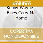 BLUES CARRY ME HOME cd musicale di WAYNE KENNY