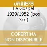 LE GOSPEL  1939/1952  (BOX 3CD) cd musicale di ARTISTI VARI