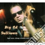 Big Ed Sullivan - Fast Cars Cheap Women &.. cd musicale di BIG ED SULLIVAN
