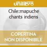 Chile:mapuche chants indiens cd musicale di Artisti Vari