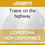 Trains on the highway cd musicale di Artisti Vari