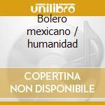 Bolero mexicano / humanidad cd musicale di Artisti Vari