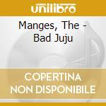 Bad juju cd musicale di Manges