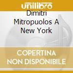 DIMITRI MITROPUOLOS A NEW YORK cd musicale di Dimitri Mitropoulos
