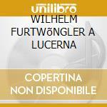 WILHELM FURTWõNGLER A LUCERNA cd musicale