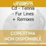 CD - TENNIS - FUR LINES + REMIXES cd musicale di TENNIS