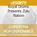 ROYAL DRUMS PRESENTS ZULU NATION cd musicale di ZULU NATION