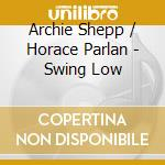 Archie Shepp & Horace Parlan - Swing Low cd musicale di ARCHIE SHEPP & HORAC