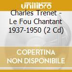 Charles Trenet - Le Fou Chantant 1937-1950 cd musicale di TRENET CHARLES