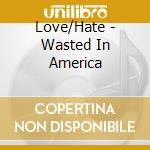 Love/Hate - Wasted In America cd musicale di Hate Love