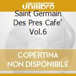 SAINT GERMAIN DES PRES CAFE' VOL.6 cd musicale di ARTISTI VARI