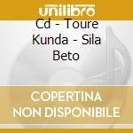 CD - TOURE KUNDA          - SILA BETO cd musicale di TOURE KUNDA