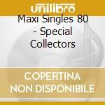 MAXI SINGLES 80 - SPECIAL COLLECTORS      cd musicale di AA.VV.