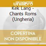 CHANTS ROMS (UNGHERIA) cd musicale di KEK LANG