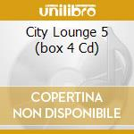 CITY LOUNGE 5   (BOX 4 CD) cd musicale di ARTISTI VARI