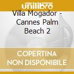 Various - Villa Mogador - Cannes Palm Beach 2 cd musicale di ARTISTI VARI