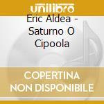Eric Aldea - Saturno O Cipoola cd musicale