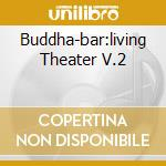 BUDDHA-BAR:LIVING THEATER V.2 cd musicale di ARTISTI VARI