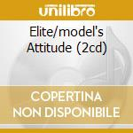 ELITE/MODEL'S ATTITUDE (2CD) cd musicale di ARTISTI VARI