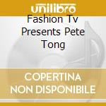 FASHION TV presents:PETE TONG (2CD) cd musicale di ARTISTI VARI