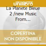 LA PLANETE BLEUE 2 /NEW MUSIC FROM... cd musicale di ARTISTI VARI