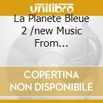 LA PLANETE BLEUE 2 /NEW MUSIC FROM... cd musicale di ARTISTI VARI