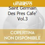 SAINT GERMAIN DES PRES CAFE' VOL.3        cd musicale di ARTISTI VARI