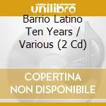 BARRIO LATINO TEN YEARS                   cd musicale di ARTISTI VARI